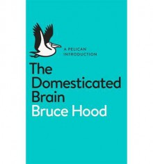 The Domesticated Brain: A Pelican Introduction (Pelican Books) - Bruce Hood