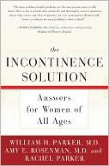 The Incontinence Solution - William Parker, Rachel Parker, Amy Rosenman