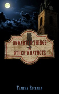 Unwanted Things and Other Whatnots - Tamera Rickman