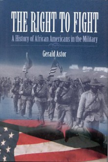The Right to Fight: A History of African Americans in the Military - Gerald Astor