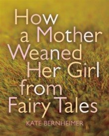 How a Mother Weaned Her Girl from Fairy Tales: and Other Stories - Kate Bernheimer, Catherine Eyde