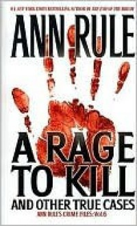 A Rage To Kill And Other True Cases: Anne Rule's Crime Files, Vol. 6 - Ann Rule