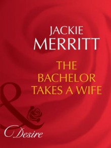 The Bachelor Takes a Wife (Mills & Boon Desire) (Texas Cattleman's Club: The Last - Book 5) - Jackie Merritt