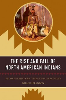 The Rise and Fall of North American Indians: From Prehistory through Geronimo - William Brandon