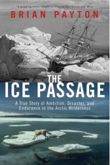 The Ice Passage: A True Story of Ambition, Disaster, and Endurance in the Arctic Wilderness - Brian Payton
