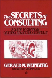 Secrets of Consulting: A Guide to Giving and Getting Advice Successfully - Gerald M. Weinberg