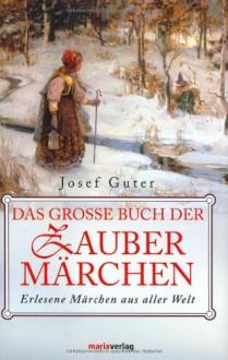 Das große Buch der Zaubermärchen : erlesene Märchen aus aller Welt - Josef Guter