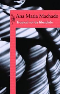 Tropical Sol da Liberdade (Em Portugues do Brasil) - Ana Maria Machado
