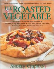 Roasted Vegetable: How to Roast Everything from Artichokes to Zucchini for Big, Bold Flavors in Pasta, Pizza, Risotto, Side Dishes, Couscous, Dips, Sandwiches, and Salads - Andrea Chesman