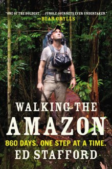 Walking the Amazon: 860 Days. One Step at a Time. - Ed Stafford