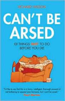 Can't Be Arsed: 101 Things Not To Do Before You Die - Richard Wilson