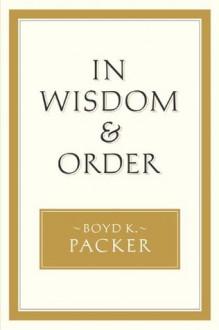 In Wisdom and Order - Boyd K. Packer
