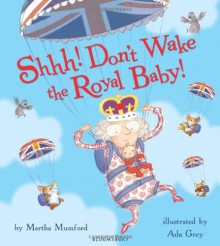 Shhh! Don't Wake the Royal Baby - Martha Mumford,Aga Grey
