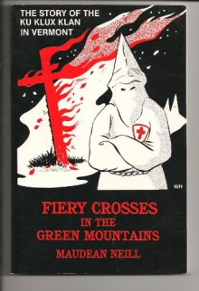 Fiery Crosses In The Green Mountains: The Story Of The Ku Klux Klan In Vermont - Maudean Neill
