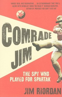 Comrade Jim: The Spy Who Played for Spartak - Jim Riordan
