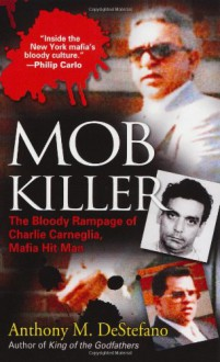 Mob Killer: The Bloody Rampage of Charles Carneglia, Mafia Hit Man - Anthony DeStefano