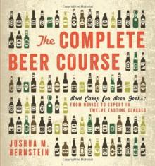 The Complete Beer Course: Boot Camp for Beer Geeks: From Novice to Expert in Twelve Tasting Classes - Joshua M. Bernstein