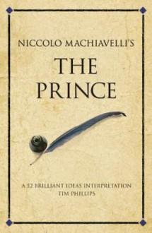 Niccolo Machiavelli's the Prince: 52 Brilliant Ideas Interpretation - Tim Phillips