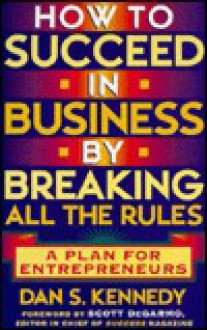 How to Succeed in Business By Breaking All the Rules: A Plan for Entrepreneurs - Dan S. Kennedy