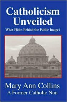 Catholicism Unveiled: What Hides Behind The Public Image? - Mary Ann Collins