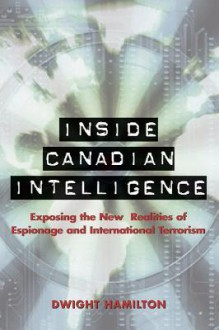 Inside Canadian Intelligence: Exposing the New Realities of Espionage and International Terrorism - Dwight Hamilton