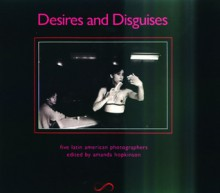 Desires and Disguises: Latin American Women Photographers - Amanda Hopkinson, Amanda Hopkinson