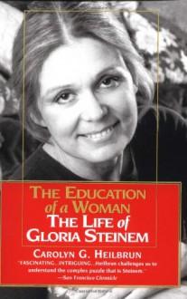 Education of a Woman: The Life of Gloria Steinem - Carolyn G. Heilbrun
