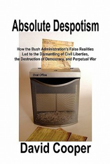 Absolute Despotism: How False Realities Led to Perpetual War, the Dismantling of Civil Liberties, and the Destruction of a Democracy - David Cooper