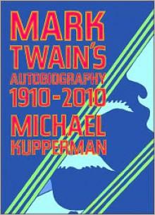 Mark Twain's Autobiography, 1910-2010 - Michael Kupperman