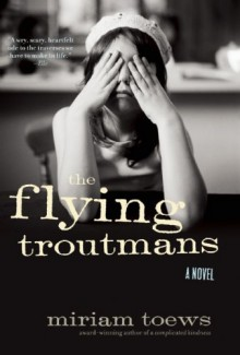 The Flying Troutmans: A Novel - Miriam Toews
