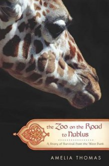 The Zoo on the Road to Nablus: A Story of Survival from the West Bank - Amelia Thomas
