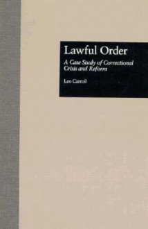 Lawful Order: A Case Study of Correctional Crisis and Reform (Current Issues in Criminal Justice (Garland Reference Library of Social Science)) - Leo Carroll