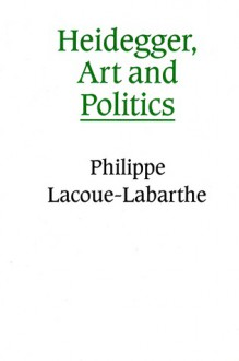 Heidegger, Art and Politics: The Fiction of the Political - Philippe Lacoue-Labarthe, Chris Turner