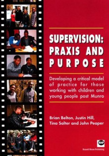 Supervision: Praxis and Purpose: Developing a Critical Model of Practice for Those Working with Children and Young People Post Munro - Brian Belton, Justin Hill, Tina Slater, John Peaper