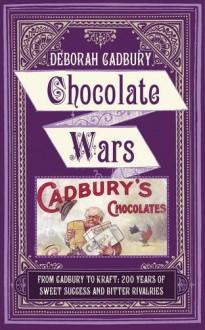 Chocolate Wars: From Cadbury to Kraft - 200 Years of Sweet Success and Bitter Rivalry - Deborah Cadbury