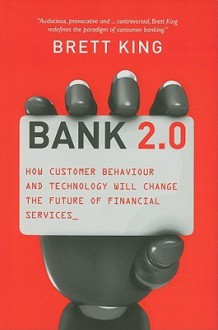 Bank 2.0: How Customer Behavior and Technology Will Change the Future of Financial Services - Brett King