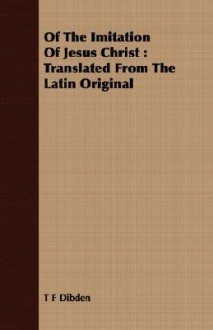 Of the Imitation of Jesus Christ: Translated from the Latin Original - T F Dibden