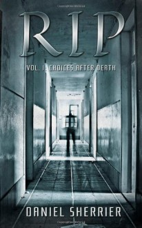 RIP: Choices After Death (Volume 1) - Daniel Sherrier