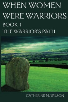 When Women Were Warriors Book I: The Warrior's Path (Volume 1) - Catherine M. Wilson
