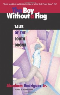The Boy Without a Flag: Tales of the South Bronx - Abraham Rodriguez Jr.