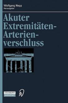 Akuter Extremitäten-Arterienverschluss (Berliner Gefäßchirurgische Reihe Bd. 7) - Wolfgang Hepp