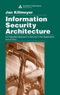 Information Security Architecture: An Integrated Approach to Security in the Organization - Jan Killmeyer Tudor