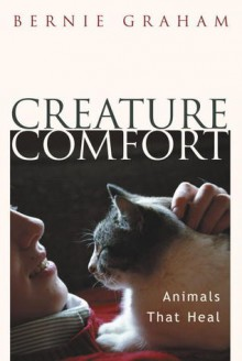 Creature Comfort-Animals That Heal - Bernie Graham