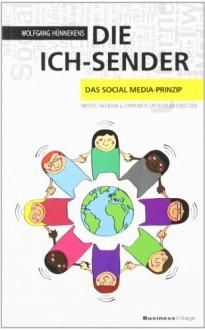 Die Ich Sender: Das Social Media Prinzip Twitter, Facebook & Communities Erfolgreich Einsetzen - Wolfgang Hünnekens