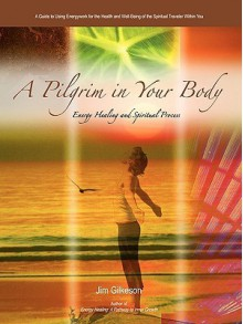 A Pilgrim in Your Body: Energy Healing and Spiritual Process - Jim Gilkeson