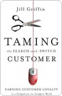 Taming the Search-And-Switch Customer: Earning Customer Loyalty in a Compulsion-To-Compare World - Jill Griffin