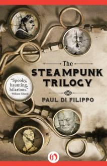 The Steampunk Trilogy - Paul Di Filippo