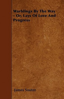 Warblings by the Way - Or, Lays of Love and Progress - James Souter