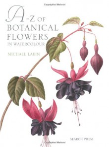 A-Z of Botanical Flowers in Watercolour - Michael Lakin