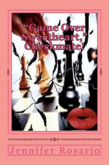 Game Over Sweetheart Checkmate!: The Lover Concentrated Intensely Upon the Death and Destruction of Husband and Wife to Keep Her Master Plan Alive and Destroy the Communication and Love He Had for His Wife. Game Over Sweetheart? Checkmate! - Jennifer Rosario,Terrance Lawson
